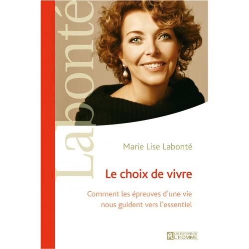 Le choix de vivre Comment les épreuves d'une vie nous guident vers l'essentiel  Marie-Lise Labonté